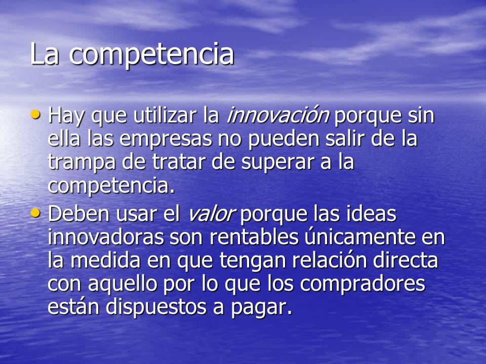La competencia Hay que utilizar la innovación porque sin ella las empresas no pueden salir de la trampa de tratar de superar a la competencia. Hay que