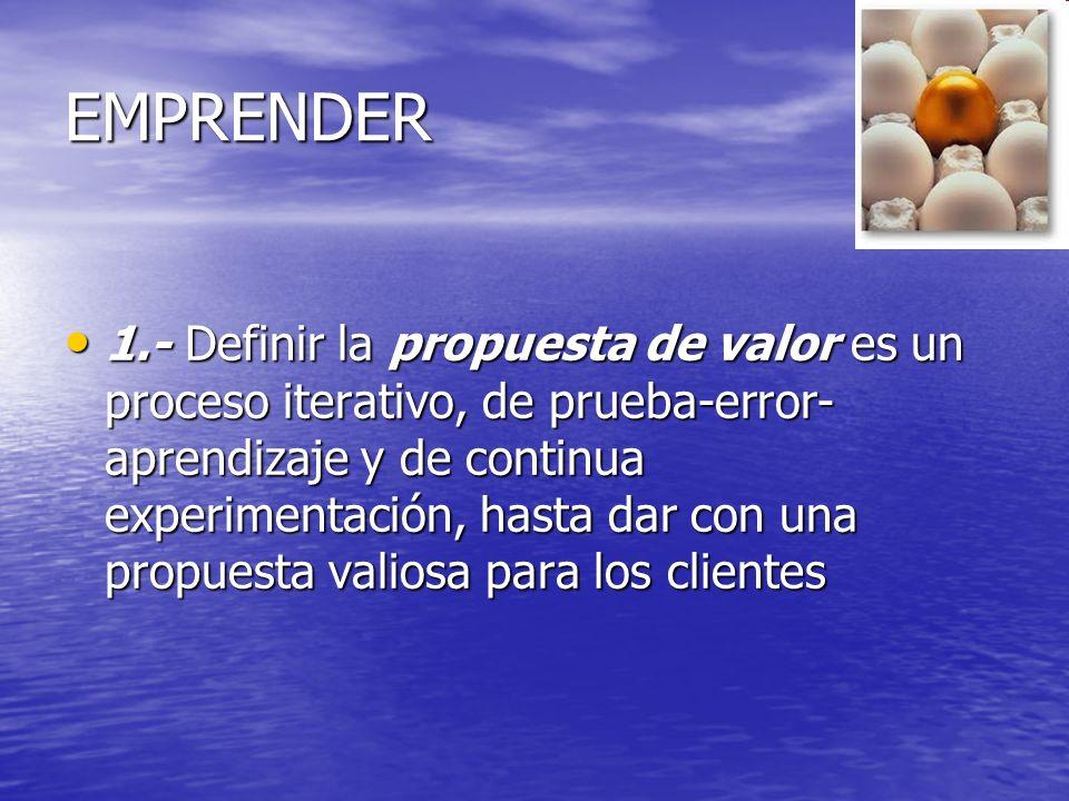 EMPRENDER 1.- Definir la propuesta de valor es un proceso iterativo, de prueba-error- aprendizaje y de continua experimentación, hasta dar con una pro
