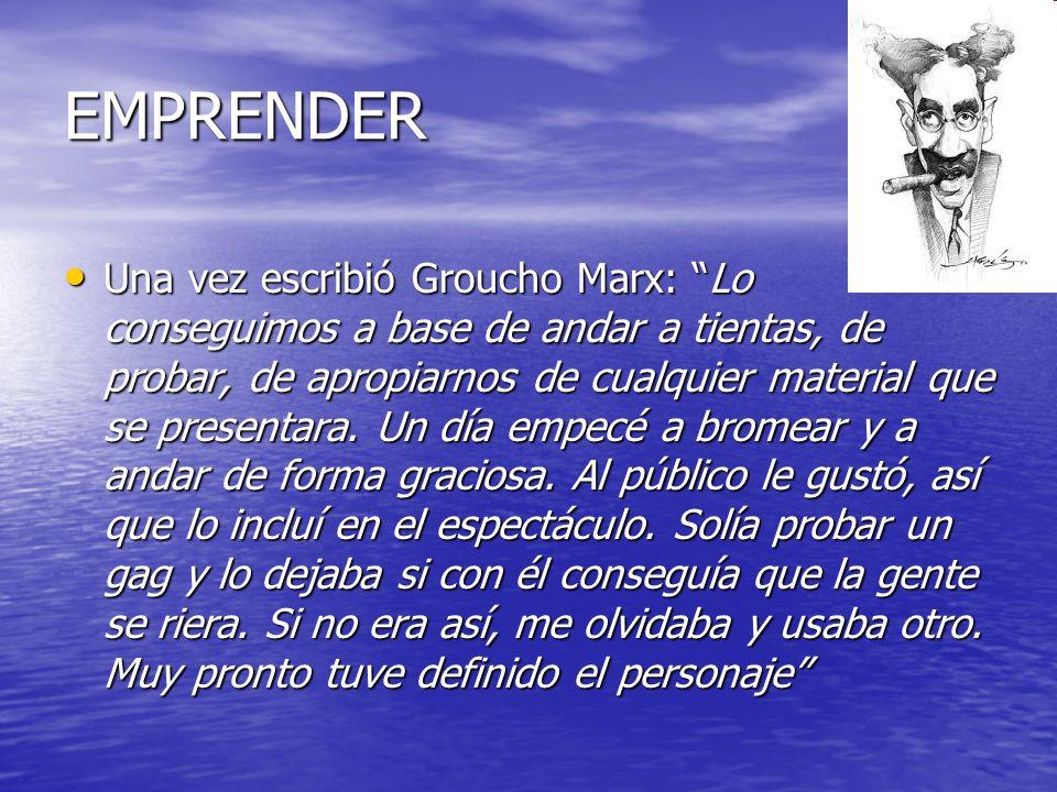 EMPRENDER Una vez escribió Groucho Marx: Lo conseguimos a base de andar a tientas, de probar, de apropiarnos de cualquier material que se presentara.