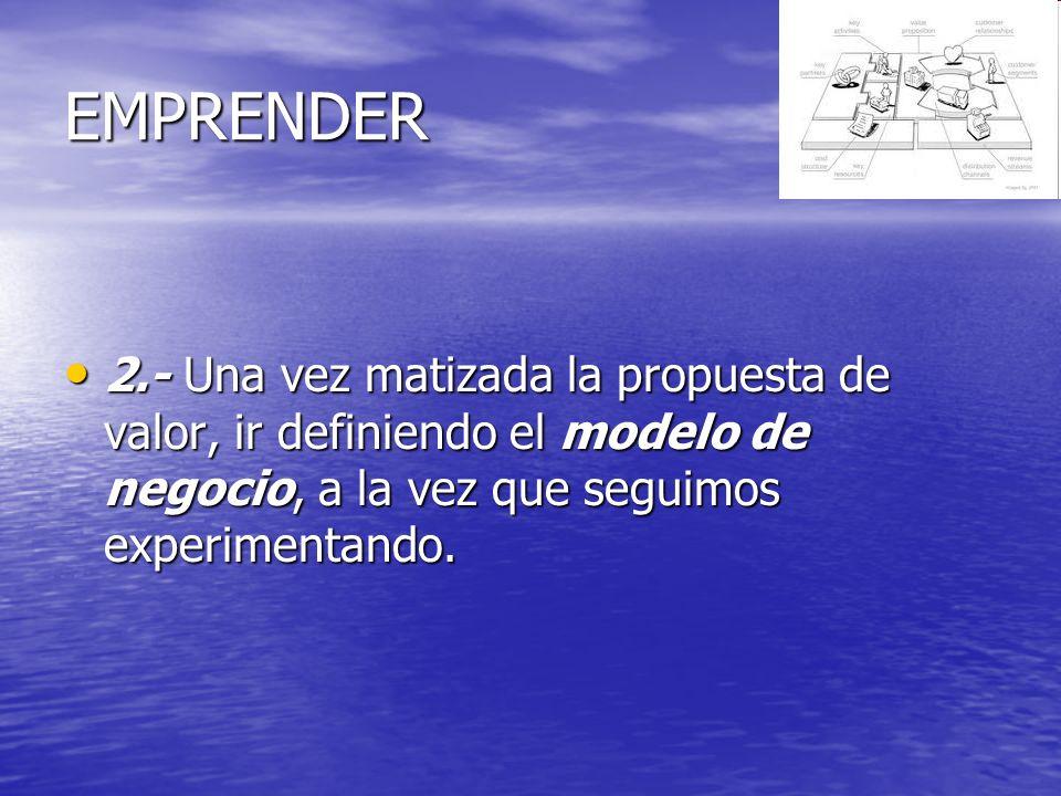 EMPRENDER 2.- Una vez matizada la propuesta de valor, ir definiendo el modelo de negocio, a la vez que seguimos experimentando.