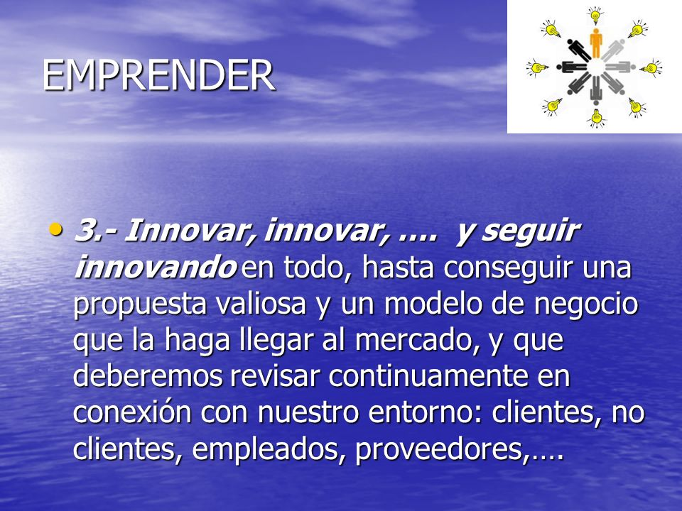 EMPRENDER 3.- Innovar, innovar, …. y seguir innovando en todo, hasta conseguir una propuesta valiosa y un modelo de negocio que la haga llegar al merc