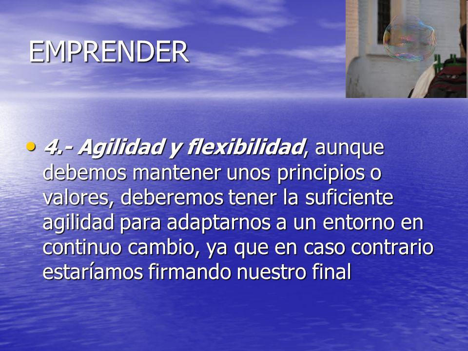 EMPRENDER 4.- Agilidad y flexibilidad, aunque debemos mantener unos principios o valores, deberemos tener la suficiente agilidad para adaptarnos a un