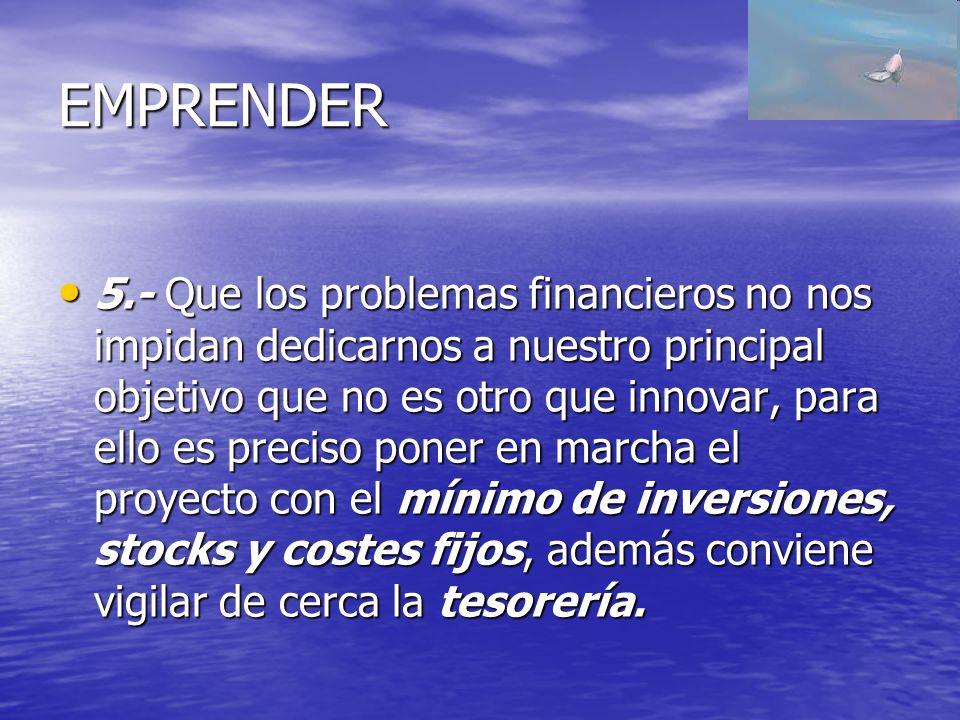 EMPRENDER 5.- Que los problemas financieros no nos impidan dedicarnos a nuestro principal objetivo que no es otro que innovar, para ello es preciso po
