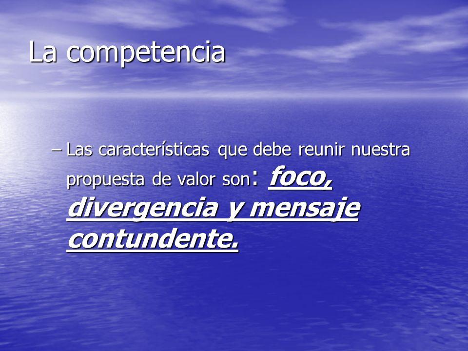 La competencia –Las características que debe reunir nuestra propuesta de valor son : foco, divergencia y mensaje contundente.