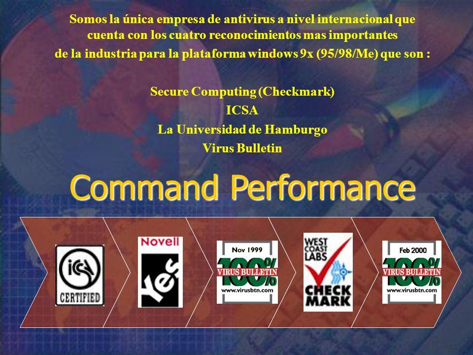 Somos la única empresa de antivirus a nivel internacional que cuenta con los cuatro reconocimientos mas importantes de la industria para la plataforma windows 9x (95/98/Me) que son : Secure Computing (Checkmark) ICSA La Universidad de Hamburgo Virus Bulletin Command Performance