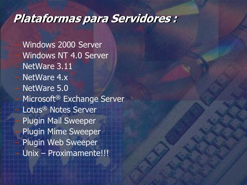 –Windows 2000 Server –Windows NT 4.0 Server –NetWare 3.11 –NetWare 4.x –NetWare 5.0 –Microsoft ® Exchange Server –Lotus ® Notes Server –Plugin Mail Sweeper –Plugin Mime Sweeper –Plugin Web Sweeper –Unix – Proximamente!!.