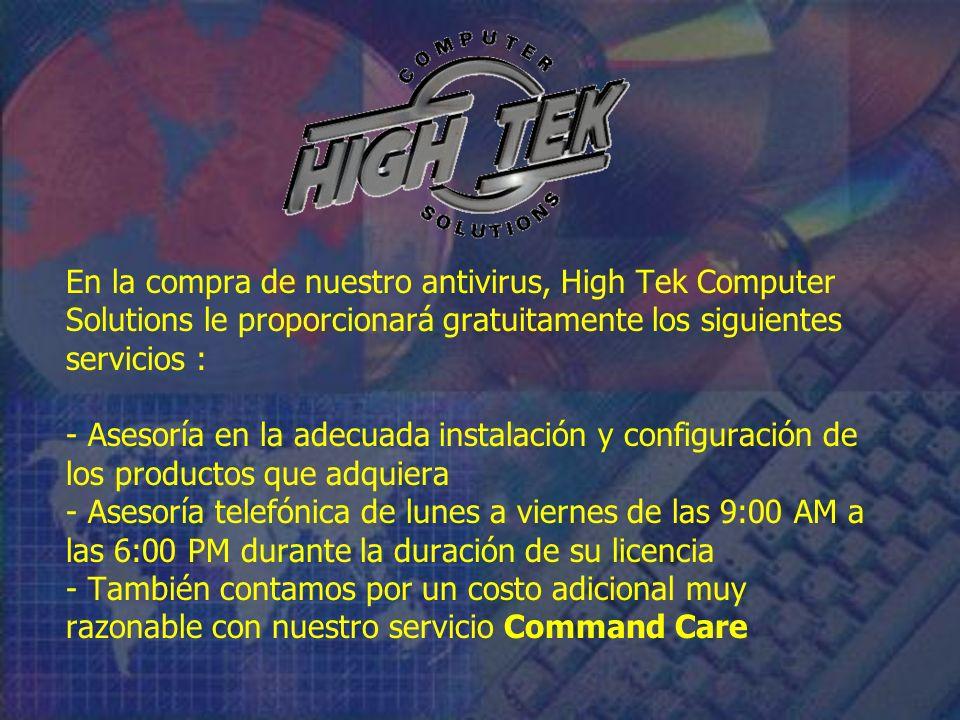 En la compra de nuestro antivirus, High Tek Computer Solutions le proporcionará gratuitamente los siguientes servicios : - Asesoría en la adecuada instalación y configuración de los productos que adquiera - Asesoría telefónica de lunes a viernes de las 9:00 AM a las 6:00 PM durante la duración de su licencia - También contamos por un costo adicional muy razonable con nuestro servicio Command Care