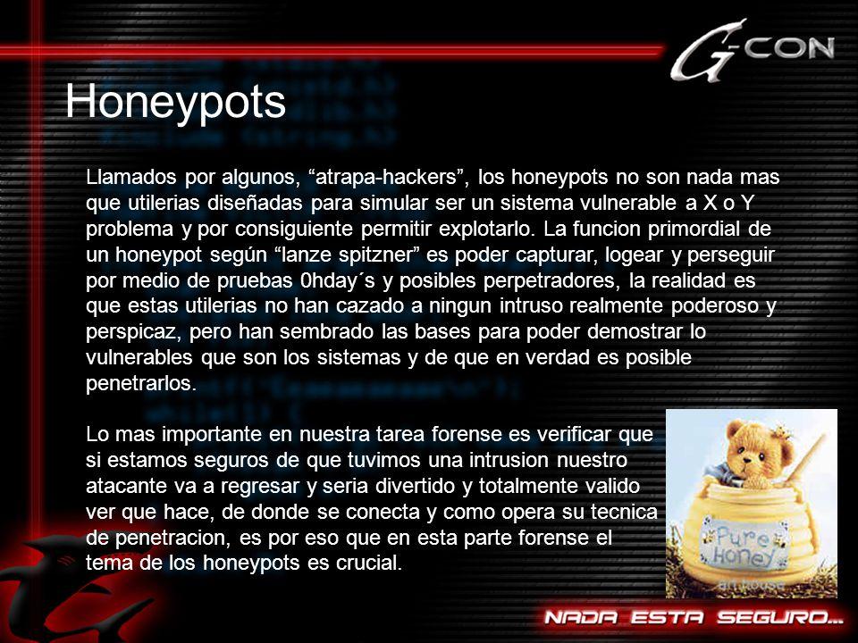 Honeypots Llamados por algunos, atrapa-hackers, los honeypots no son nada mas que utilerias diseñadas para simular ser un sistema vulnerable a X o Y problema y por consiguiente permitir explotarlo.