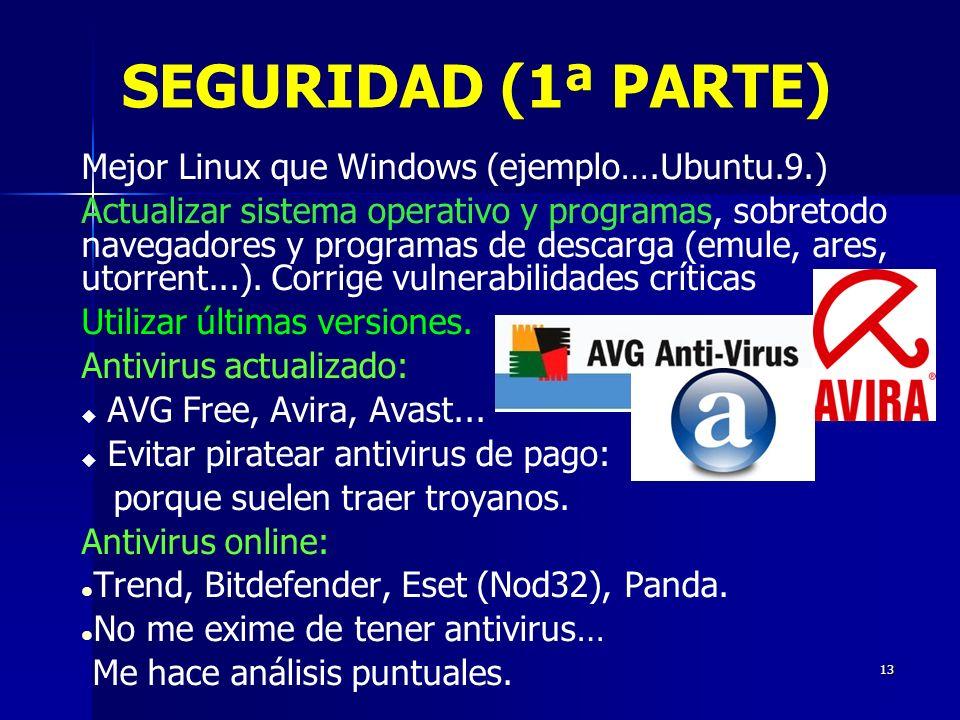 13 SEGURIDAD (1ª PARTE) Mejor Linux que Windows (ejemplo….Ubuntu.9.) Actualizar sistema operativo y programas, sobretodo navegadores y programas de descarga (emule, ares, utorrent...).