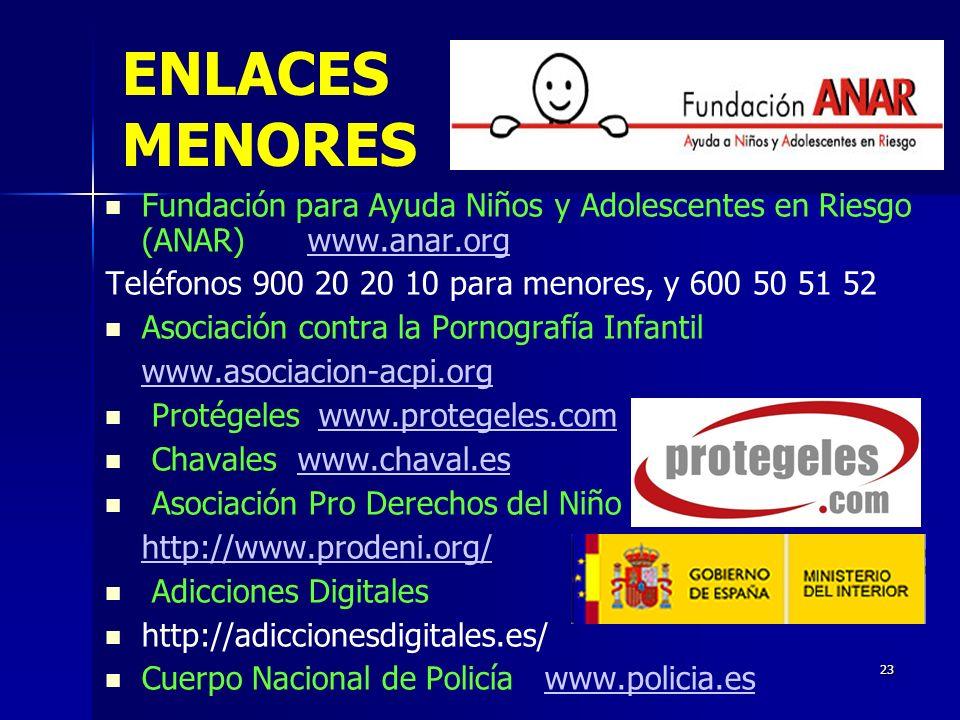 23 ENLACES MENORES Fundación para Ayuda Niños y Adolescentes en Riesgo (ANAR) www.anar.orgwww.anar.org Teléfonos 900 20 20 10 para menores, y 600 50 51 52 Asociación contra la Pornografía Infantil www.asociacion-acpi.org Protégeles www.protegeles.comwww.protegeles.com Chavaleswww.chaval.eswww.chaval.es Asociación Pro Derechos del Niño http://www.prodeni.org/ Adicciones Digitales http://adiccionesdigitales.es/ Cuerpo Nacional de Policía www.policia.eswww.policia.es