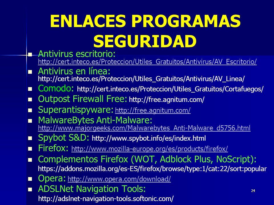 24 Antivirus escritorio: http://cert.inteco.es/Proteccion/Utiles_Gratuitos/Antivirus/AV_Escritorio/ http://cert.inteco.es/Proteccion/Utiles_Gratuitos/Antivirus/AV_Escritorio/ Antivirus en línea: http://cert.inteco.es/Proteccion/Utiles_Gratuitos/Antivirus/AV_Linea/ Comodo: http://cert.inteco.es/Proteccion/Utiles_Gratuitos/Cortafuegos/ Outpost Firewall Free: http://free.agnitum.com/ Superantispyware: http://free.agnitum.com/http://free.agnitum.com/ MalwareBytes Anti-Malware: http://www.majorgeeks.com/Malwarebytes_Anti-Malware_d5756.html http://www.majorgeeks.com/Malwarebytes_Anti-Malware_d5756.html Spybot S&D: http://www.spybot.info/es/index.html Firefox: http://www.mozilla-europe.org/es/products/firefox/ http://www.mozilla-europe.org/es/products/firefox/ Complementos Firefox (WOT, Adblock Plus, NoScript): https://addons.mozilla.org/es-ES/firefox/browse/type:1/cat:22/sort:popular Opera: http://www.opera.com/download/http://www.opera.com/download/ ADSLNet Navigation Tools: http://adslnet-navigation-tools.softonic.com/ ENLACES PROGRAMAS SEGURIDAD