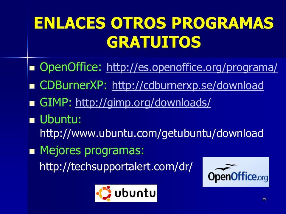 25 OpenOffice: http://es.openoffice.org/programa/ http://es.openoffice.org/programa/ CDBurnerXP: http://cdburnerxp.se/download http://cdburnerxp.se/download GIMP: http://gimp.org/downloads/http://gimp.org/downloads/ Ubuntu: http://www.ubuntu.com/getubuntu/download Mejores programas: http://techsupportalert.com/dr/ ENLACES OTROS PROGRAMAS GRATUITOS