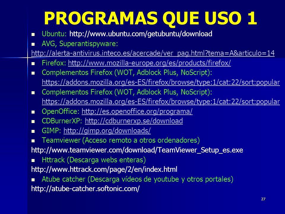 27 Ubuntu: http://www.ubuntu.com/getubuntu/download AVG, Superantispyware: http://alerta-antivirus.inteco.es/acercade/ver_pag.html tema=A&articulo=14 Firefox: http://www.mozilla-europe.org/es/products/firefox/http://www.mozilla-europe.org/es/products/firefox/ Complementos Firefox (WOT, Adblock Plus, NoScript): https://addons.mozilla.org/es-ES/firefox/browse/type:1/cat:22/sort:popular Complementos Firefox (WOT, Adblock Plus, NoScript): https://addons.mozilla.org/es-ES/firefox/browse/type:1/cat:22/sort:popular OpenOffice: http://es.openoffice.org/programa/http://es.openoffice.org/programa/ CDBurnerXP: http://cdburnerxp.se/downloadhttp://cdburnerxp.se/download GIMP: http://gimp.org/downloads/http://gimp.org/downloads/ Teamviewer (Acceso remoto a otros ordenadores) http://www.teamviewer.com/download/TeamViewer_Setup_es.exe Httrack (Descarga webs enteras) http://www.httrack.com/page/2/en/index.html Atube catcher (Descarga vídeos de youtube y otros portales) http://atube-catcher.softonic.com/ PROGRAMAS QUE USO 1