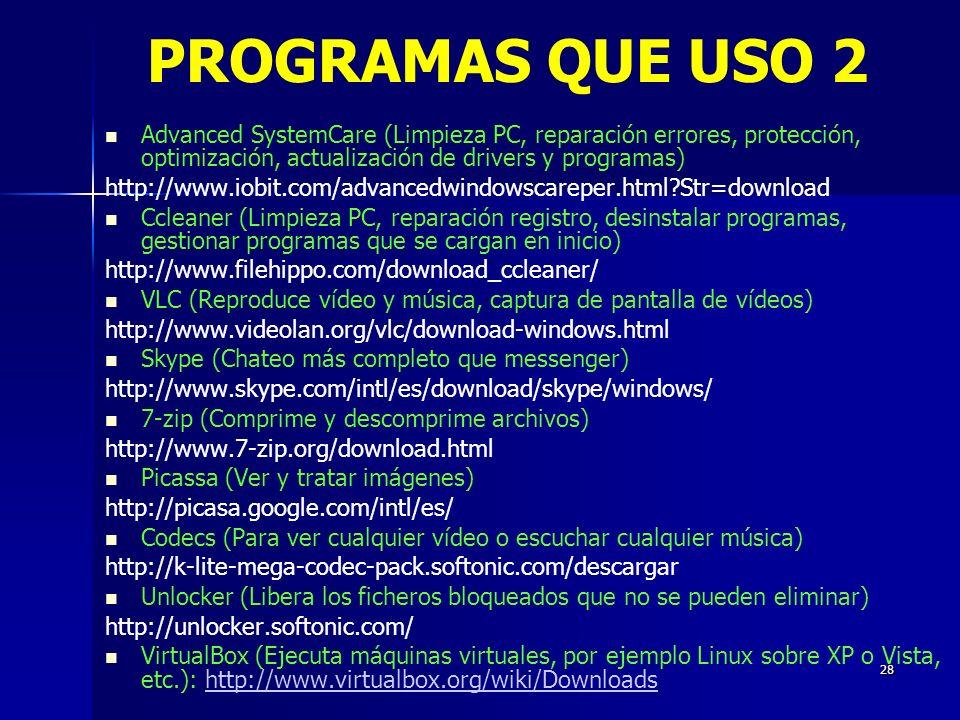 28 Advanced SystemCare (Limpieza PC, reparación errores, protección, optimización, actualización de drivers y programas) http://www.iobit.com/advancedwindowscareper.html?Str=download Ccleaner (Limpieza PC, reparación registro, desinstalar programas, gestionar programas que se cargan en inicio) http://www.filehippo.com/download_ccleaner/ VLC (Reproduce vídeo y música, captura de pantalla de vídeos) http://www.videolan.org/vlc/download-windows.html Skype (Chateo más completo que messenger) http://www.skype.com/intl/es/download/skype/windows/ 7-zip (Comprime y descomprime archivos) http://www.7-zip.org/download.html Picassa (Ver y tratar imágenes) http://picasa.google.com/intl/es/ Codecs (Para ver cualquier vídeo o escuchar cualquier música) http://k-lite-mega-codec-pack.softonic.com/descargar Unlocker (Libera los ficheros bloqueados que no se pueden eliminar) http://unlocker.softonic.com/ VirtualBox (Ejecuta máquinas virtuales, por ejemplo Linux sobre XP o Vista, etc.): http://www.virtualbox.org/wiki/Downloadshttp://www.virtualbox.org/wiki/Downloads PROGRAMAS QUE USO 2