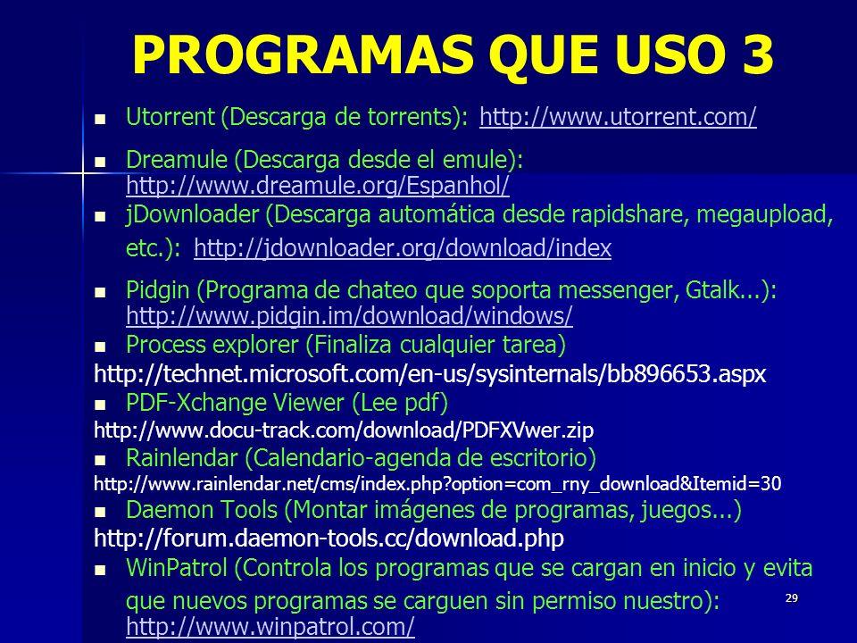 29 Utorrent (Descarga de torrents): http://www.utorrent.com/ http://www.utorrent.com/ Dreamule (Descarga desde el emule): http://www.dreamule.org/Espanhol/ http://www.dreamule.org/Espanhol/ jDownloader (Descarga automática desde rapidshare, megaupload, etc.): http://jdownloader.org/download/index http://jdownloader.org/download/index Pidgin (Programa de chateo que soporta messenger, Gtalk...): http://www.pidgin.im/download/windows/ http://www.pidgin.im/download/windows/ Process explorer (Finaliza cualquier tarea) http://technet.microsoft.com/en-us/sysinternals/bb896653.aspx PDF-Xchange Viewer (Lee pdf) http://www.docu-track.com/download/PDFXVwer.zip Rainlendar (Calendario-agenda de escritorio) http://www.rainlendar.net/cms/index.php?option=com_rny_download&Itemid=30 Daemon Tools (Montar imágenes de programas, juegos...) http://forum.daemon-tools.cc/download.php WinPatrol (Controla los programas que se cargan en inicio y evita que nuevos programas se carguen sin permiso nuestro): http://www.winpatrol.com/ http://www.winpatrol.com/ PROGRAMAS QUE USO 3