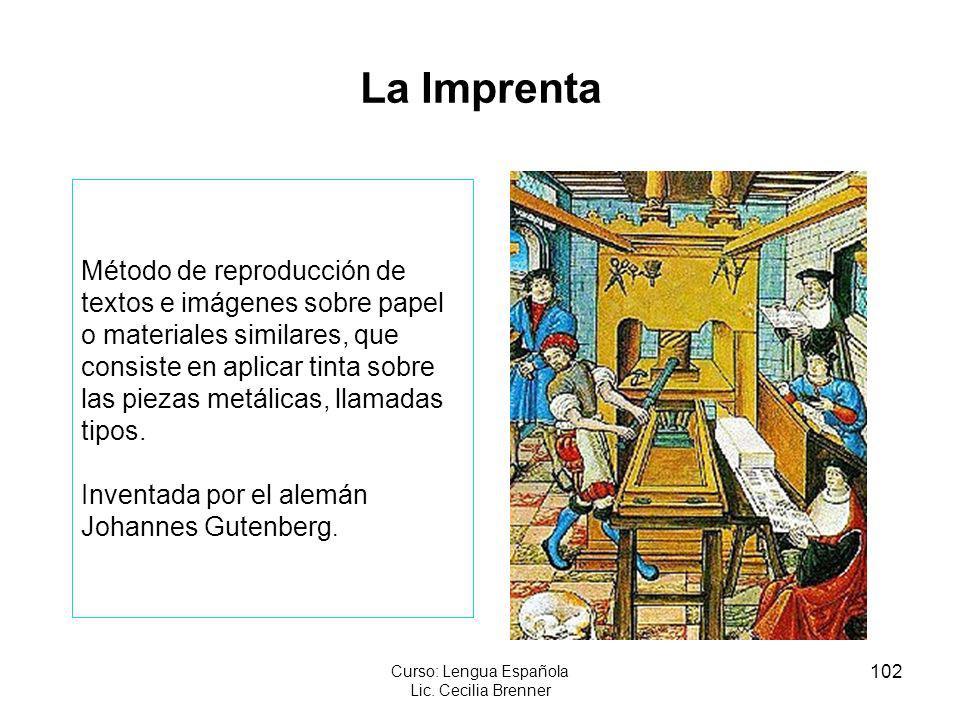 102 Curso: Lengua Española Lic. Cecilia Brenner La Imprenta Método de reproducción de textos e imágenes sobre papel o materiales similares, que consis