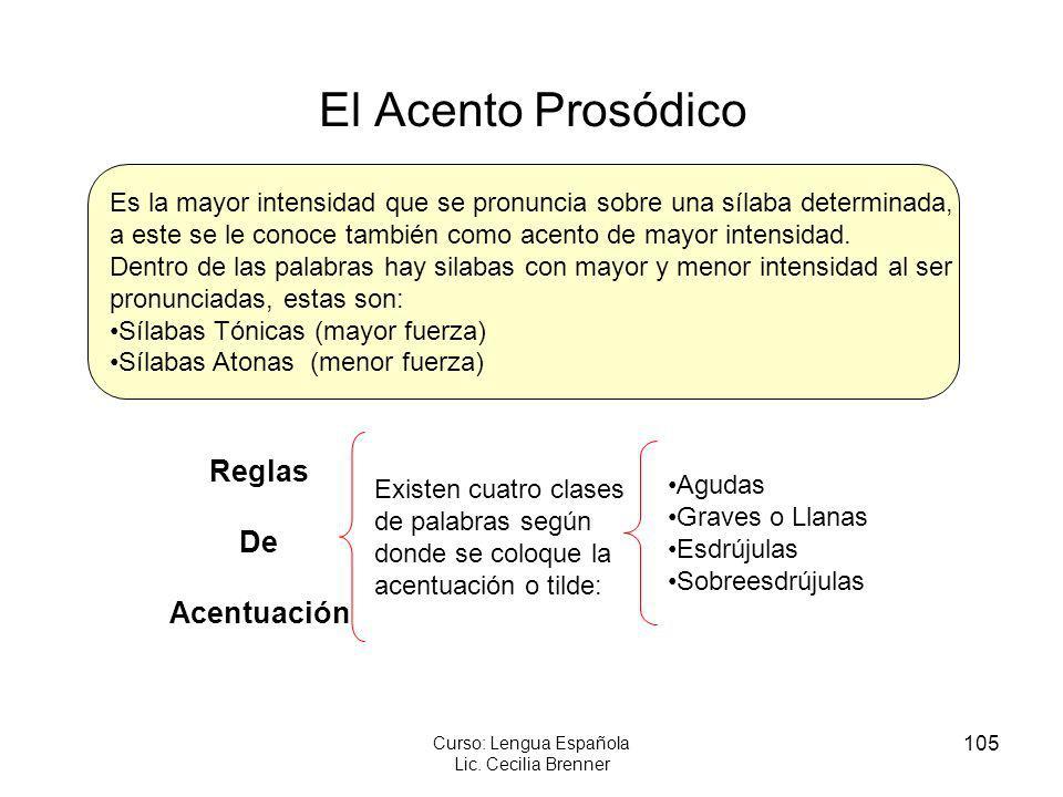 105 Curso: Lengua Española Lic. Cecilia Brenner El Acento Prosódico Es la mayor intensidad que se pronuncia sobre una sílaba determinada, a este se le