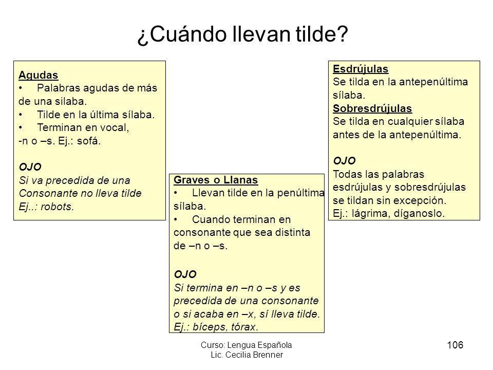 106 Curso: Lengua Española Lic. Cecilia Brenner ¿Cuándo llevan tilde? Agudas Palabras agudas de más de una silaba. Tilde en la última sílaba. Terminan