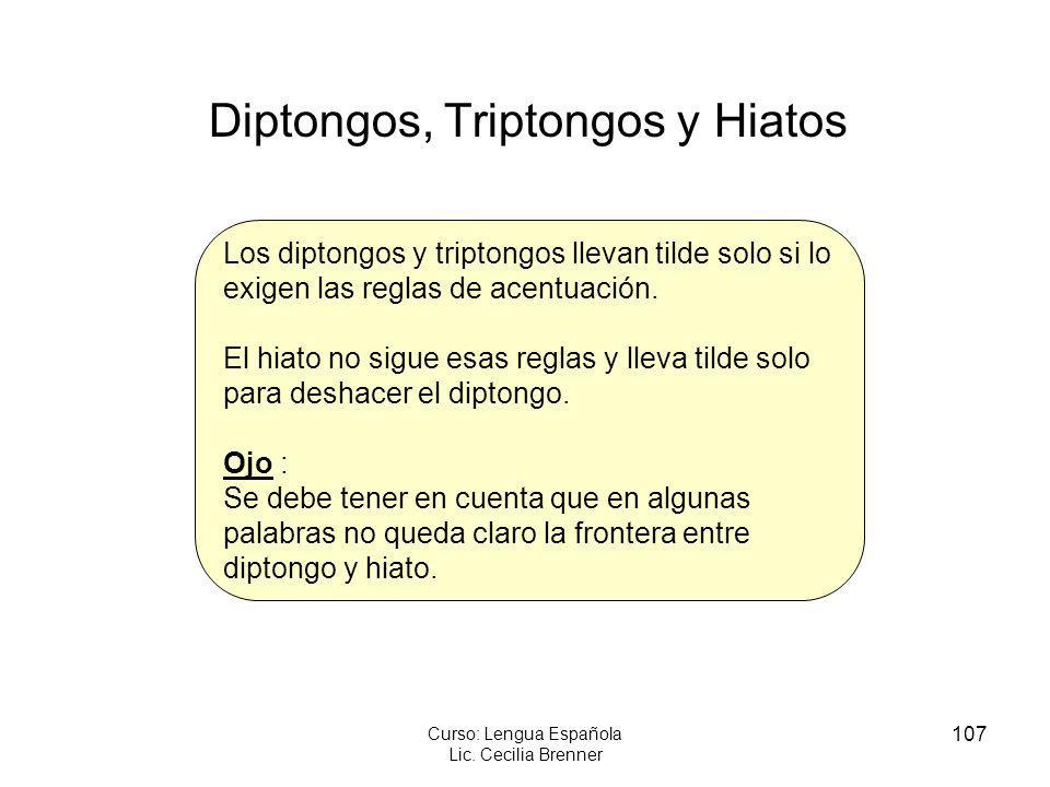 107 Curso: Lengua Española Lic. Cecilia Brenner Diptongos, Triptongos y Hiatos Los diptongos y triptongos llevan tilde solo si lo exigen las reglas de