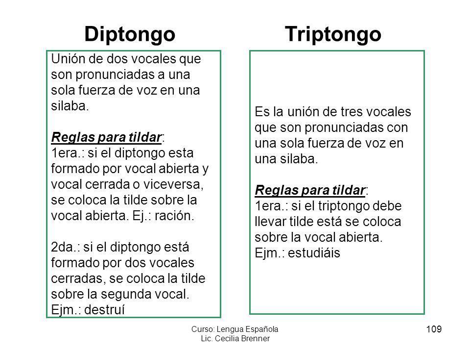 109 Curso: Lengua Española Lic. Cecilia Brenner Diptongo Unión de dos vocales que son pronunciadas a una sola fuerza de voz en una silaba. Reglas para