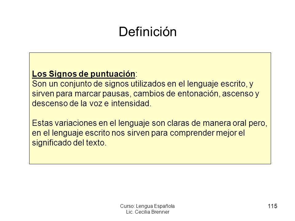 115 Curso: Lengua Española Lic. Cecilia Brenner Definición Los Signos de puntuación: Son un conjunto de signos utilizados en el lenguaje escrito, y si