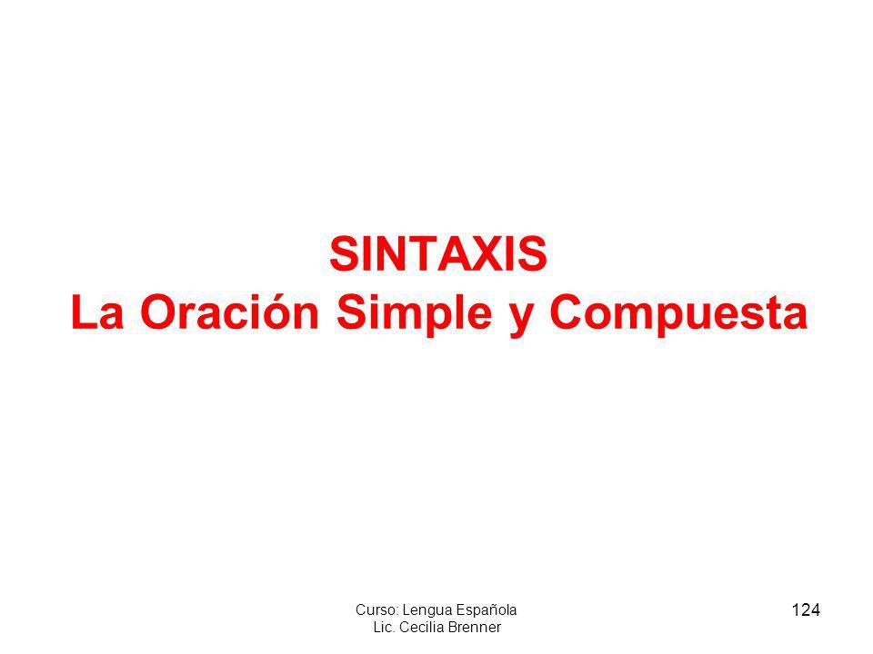 124 Curso: Lengua Española Lic. Cecilia Brenner SINTAXIS La Oración Simple y Compuesta