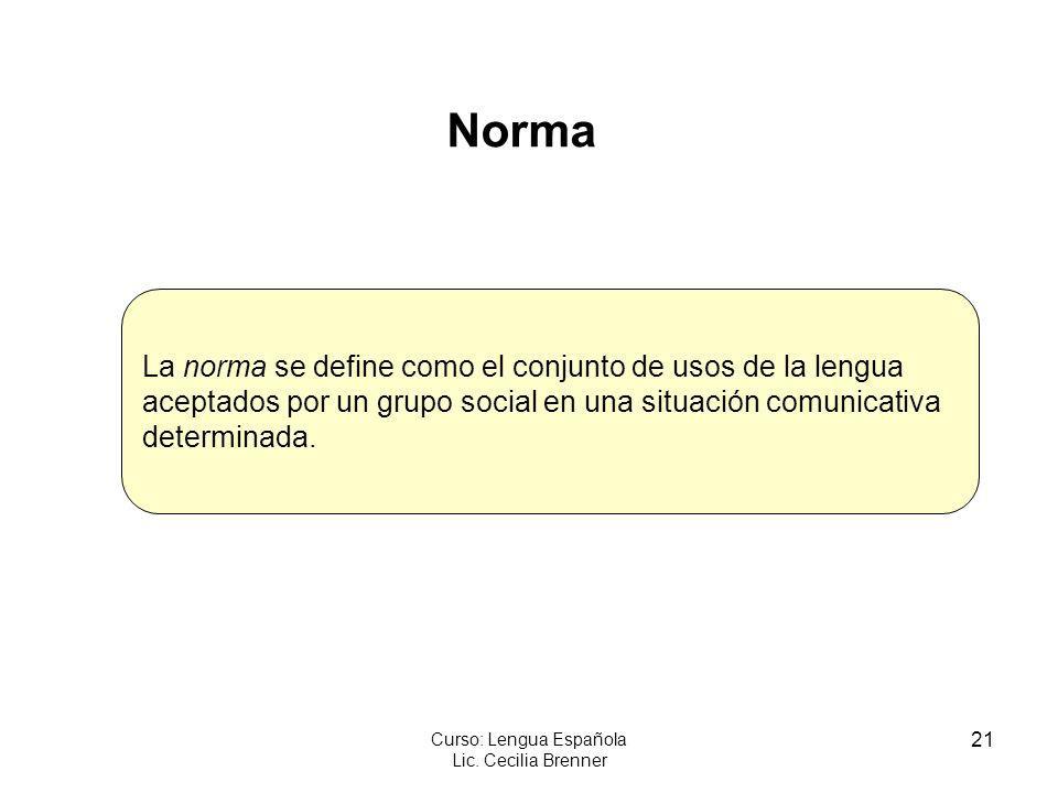 21 Curso: Lengua Española Lic. Cecilia Brenner Norma La norma se define como el conjunto de usos de la lengua aceptados por un grupo social en una sit
