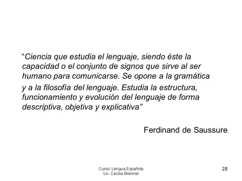 28 Curso: Lengua Española Lic. Cecilia Brenner Ciencia que estudia el lenguaje, siendo éste la capacidad o el conjunto de signos que sirve al ser huma