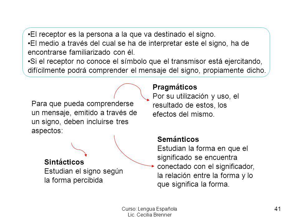 41 Curso: Lengua Española Lic. Cecilia Brenner El receptor es la persona a la que va destinado el signo. El medio a través del cual se ha de interpret