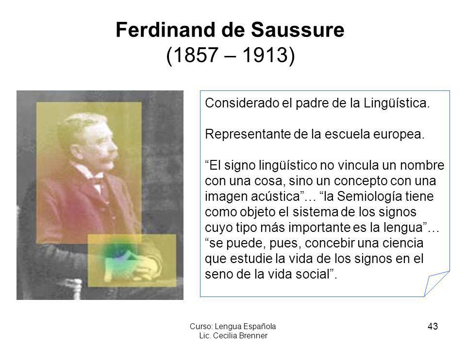 43 Curso: Lengua Española Lic. Cecilia Brenner Ferdinand de Saussure (1857 – 1913) Considerado el padre de la Lingüística. Representante de la escuela