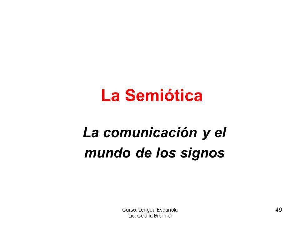 49 Curso: Lengua Española Lic. Cecilia Brenner La Semiótica La comunicación y el mundo de los signos