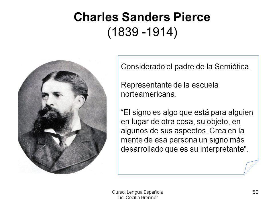 50 Curso: Lengua Española Lic. Cecilia Brenner Charles Sanders Pierce (1839 -1914) Considerado el padre de la Semiótica. Representante de la escuela n