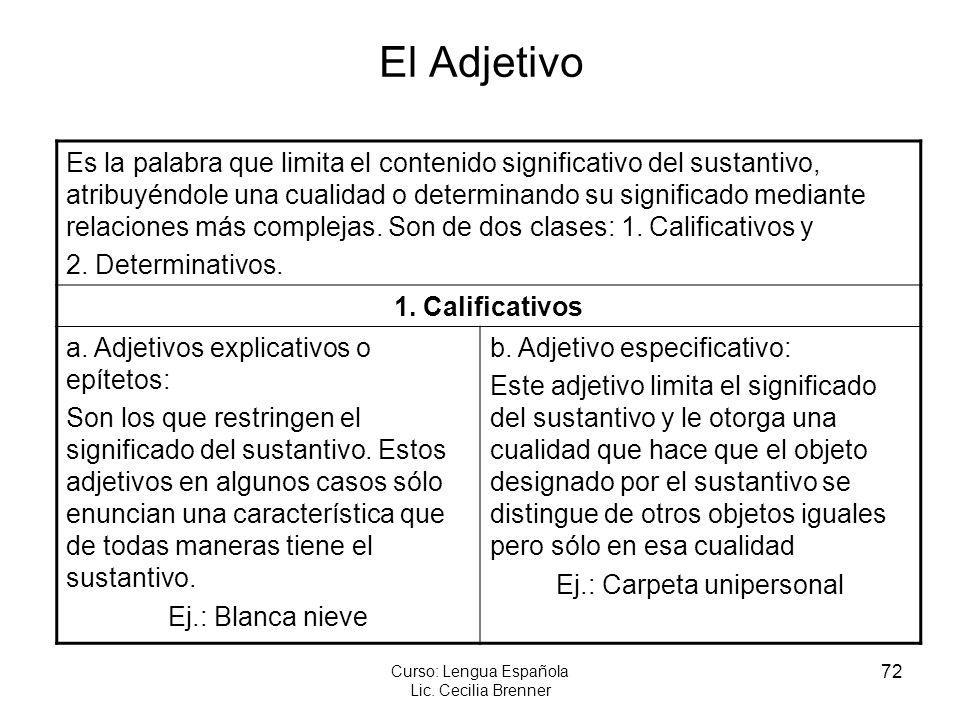 72 Curso: Lengua Española Lic. Cecilia Brenner El Adjetivo Es la palabra que limita el contenido significativo del sustantivo, atribuyéndole una cuali