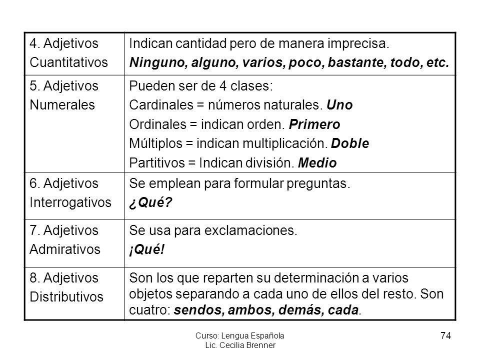 74 Curso: Lengua Española Lic. Cecilia Brenner 4. Adjetivos Cuantitativos Indican cantidad pero de manera imprecisa. Ninguno, alguno, varios, poco, ba