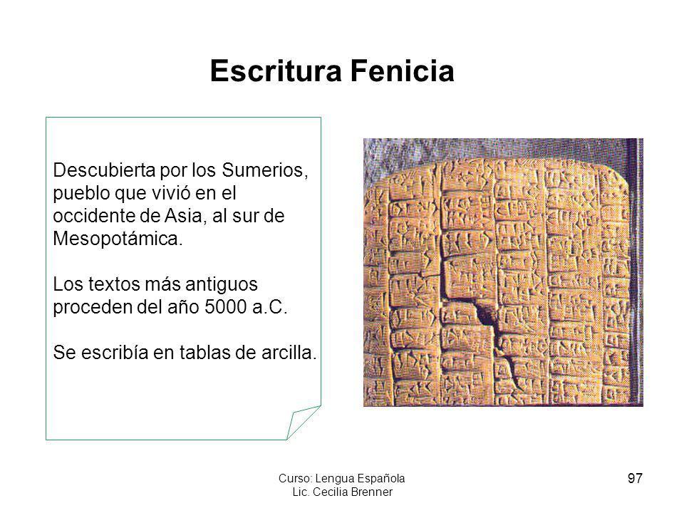 97 Curso: Lengua Española Lic. Cecilia Brenner Escritura Fenicia Descubierta por los Sumerios, pueblo que vivió en el occidente de Asia, al sur de Mes