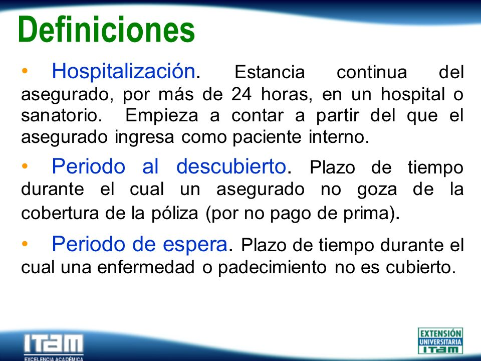 Seguro Personas Definiciones Hospitalización. Estancia continua del asegurado, por más de 24 horas, en un hospital o sanatorio. Empieza a contar a par
