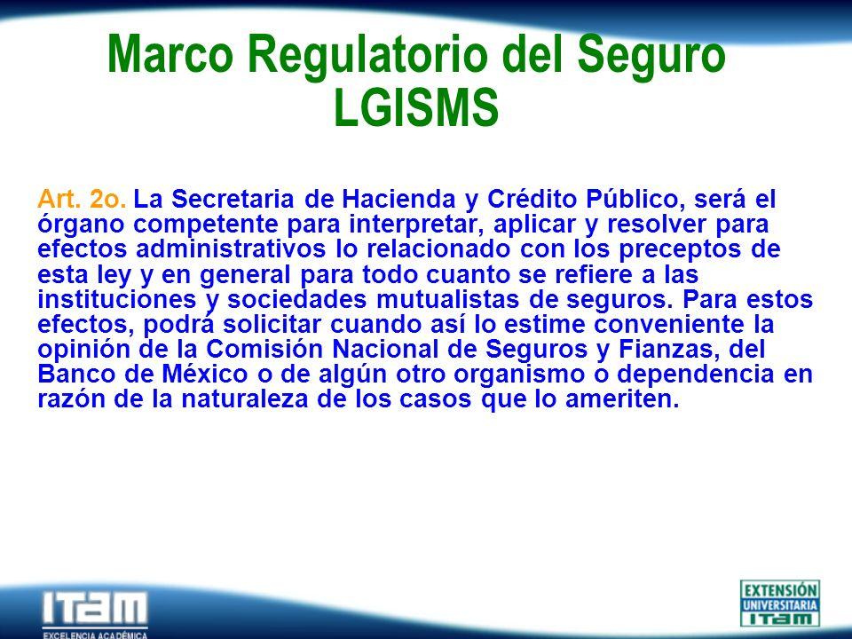 Seguro Personas Marco Regulatorio del Seguro LGISMS Art. 2o. La Secretaria de Hacienda y Crédito Público, será el órgano competente para interpretar,
