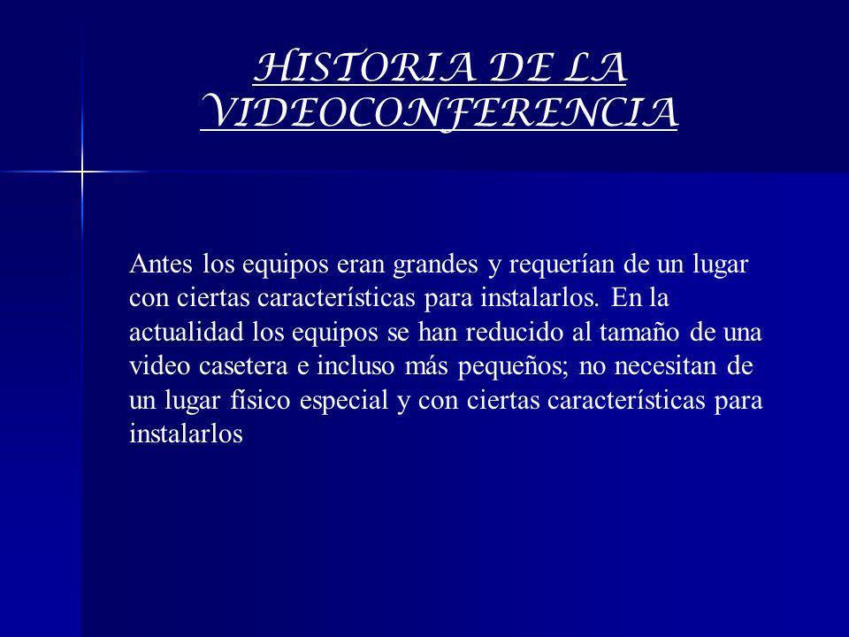 HISTORIA DE LA VIDEOCONFERENCIA Antes los equipos eran grandes y requerían de un lugar con ciertas características para instalarlos. En la actualidad