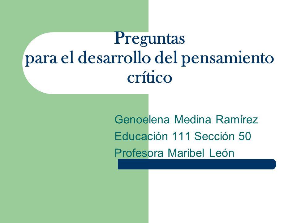 Preguntas para el desarrollo del pensamiento crítico Genoelena Medina Ramírez Educación 111 Sección 50 Profesora Maribel León