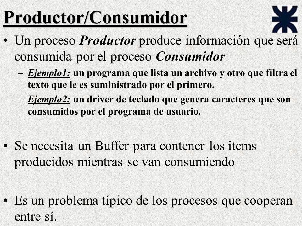 Productor/Consumidor Un proceso Productor produce información que será consumida por el proceso Consumidor –Ejemplo1: un programa que lista un archivo y otro que filtra el texto que le es suministrado por el primero.