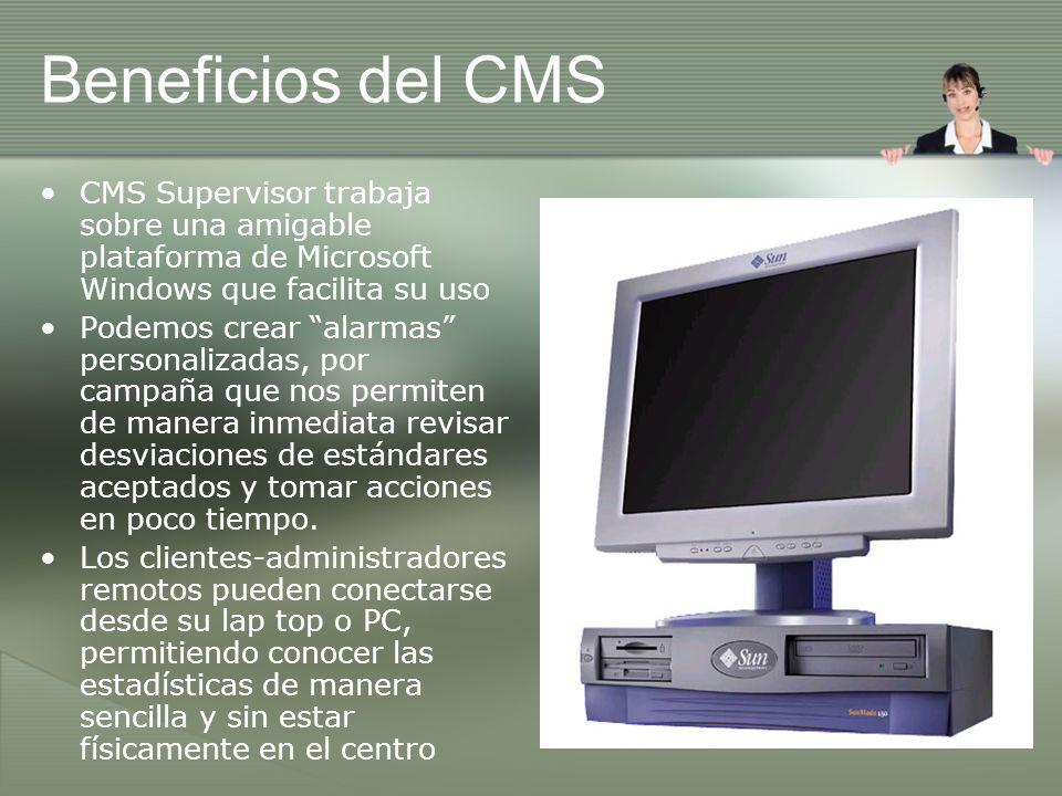 Beneficios del CMS CMS Supervisor trabaja sobre una amigable plataforma de Microsoft Windows que facilita su uso Podemos crear alarmas personalizadas, por campaña que nos permiten de manera inmediata revisar desviaciones de estándares aceptados y tomar acciones en poco tiempo.