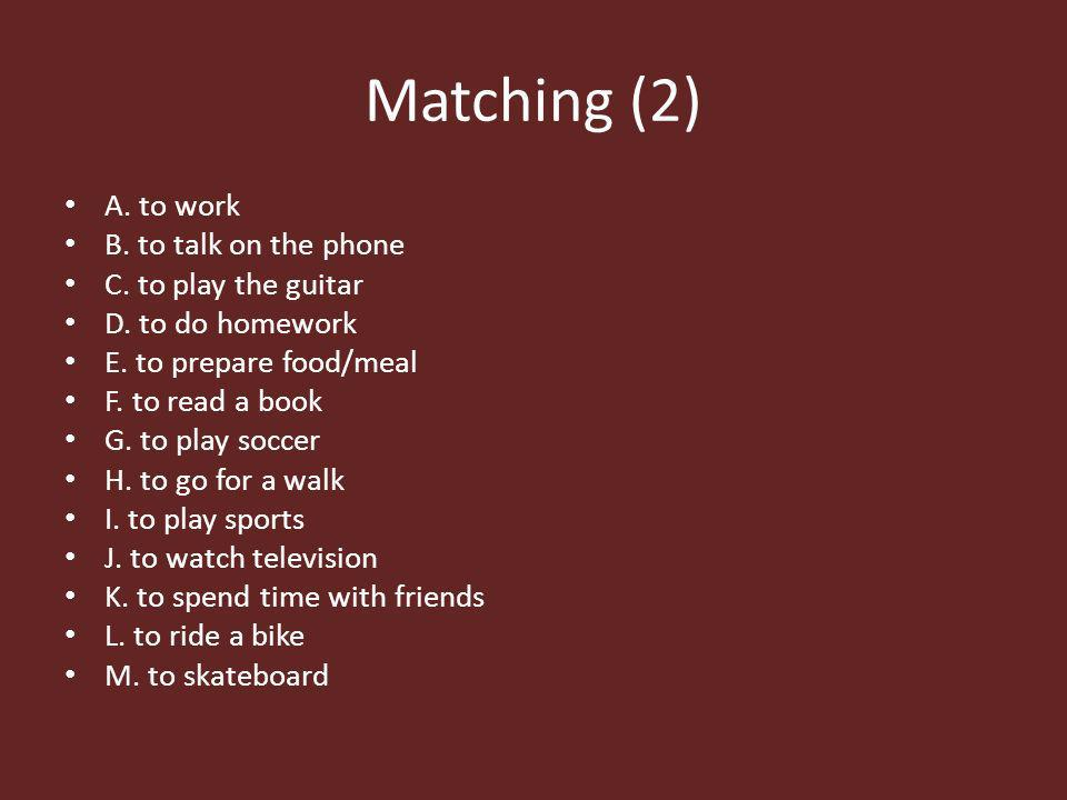 Matching (2) A. to work B. to talk on the phone C. to play the guitar D. to do homework E. to prepare food/meal F. to read a book G. to play soccer H.