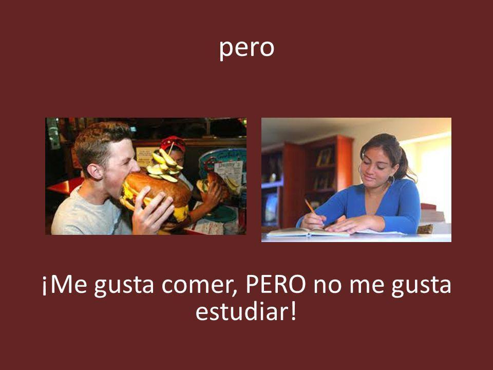 pero ¡Me gusta comer, PERO no me gusta estudiar!
