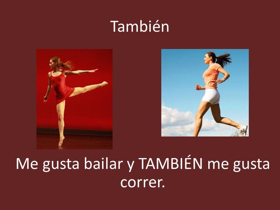 También Me gusta bailar y TAMBIÉN me gusta correr.