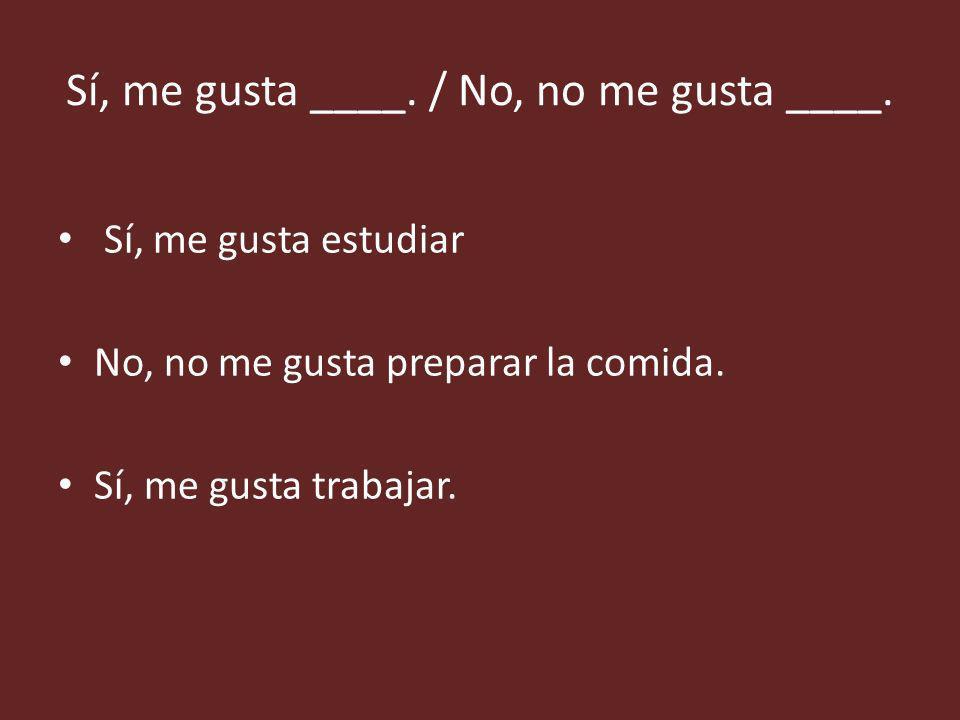 Sí, me gusta ____./ No, no me gusta ____.