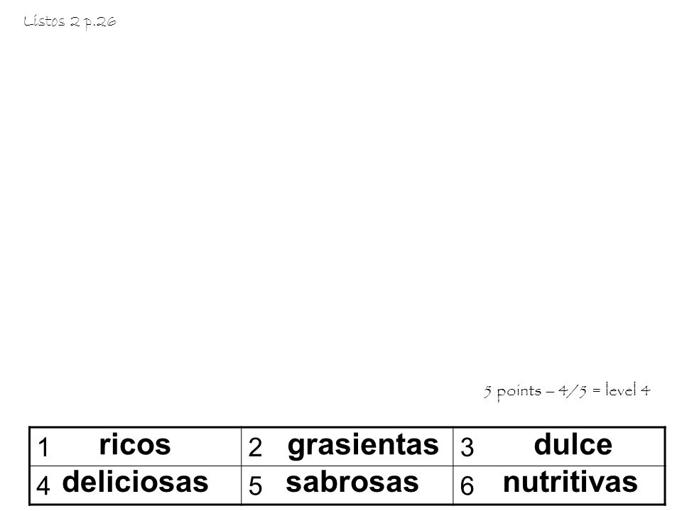 ricos 123 456 grasientasdulce deliciosassabrosasnutritivas Listos 2 p.26 5 points – 4/5 = level 4