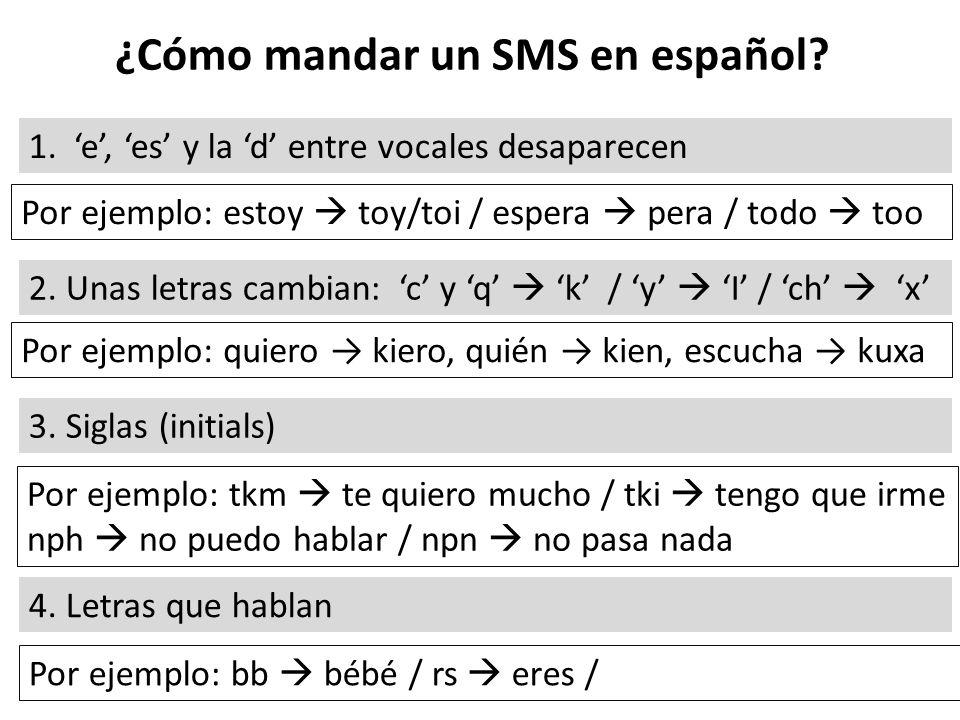 ¿Cómo mandar un SMS en español? 1. e, es y la d entre vocales desaparecen Por ejemplo: estoy toy/toi / espera pera / todo too 2. Unas letras cambian: