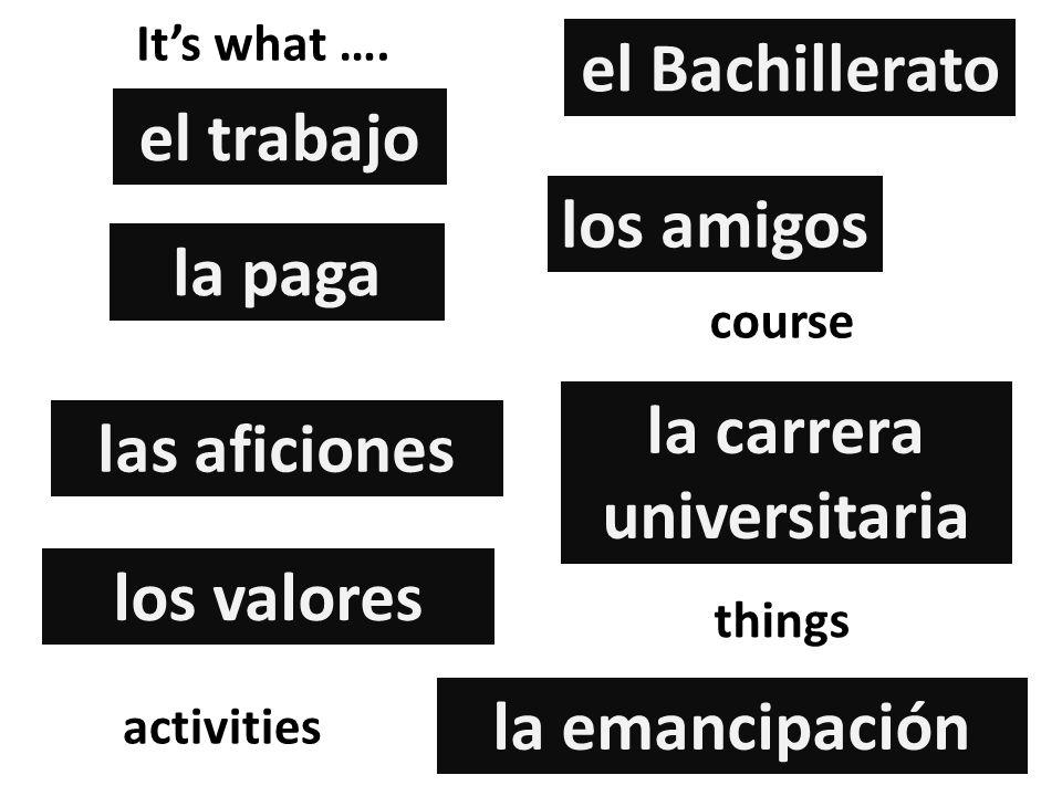 el trabajo los amigos la paga el Bachillerato la carrera universitaria las aficiones la emancipación los valores things activities course Its what ….