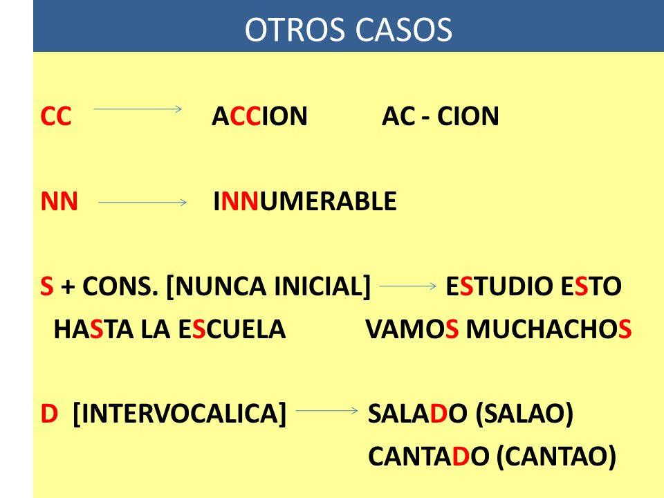 OTROS CASOS CC ACCION AC - CION NN INNUMERABLE S + CONS. [NUNCA INICIAL] ESTUDIO ESTO HASTA LA ESCUELA VAMOS MUCHACHOS D [INTERVOCALICA] SALADO (SALAO