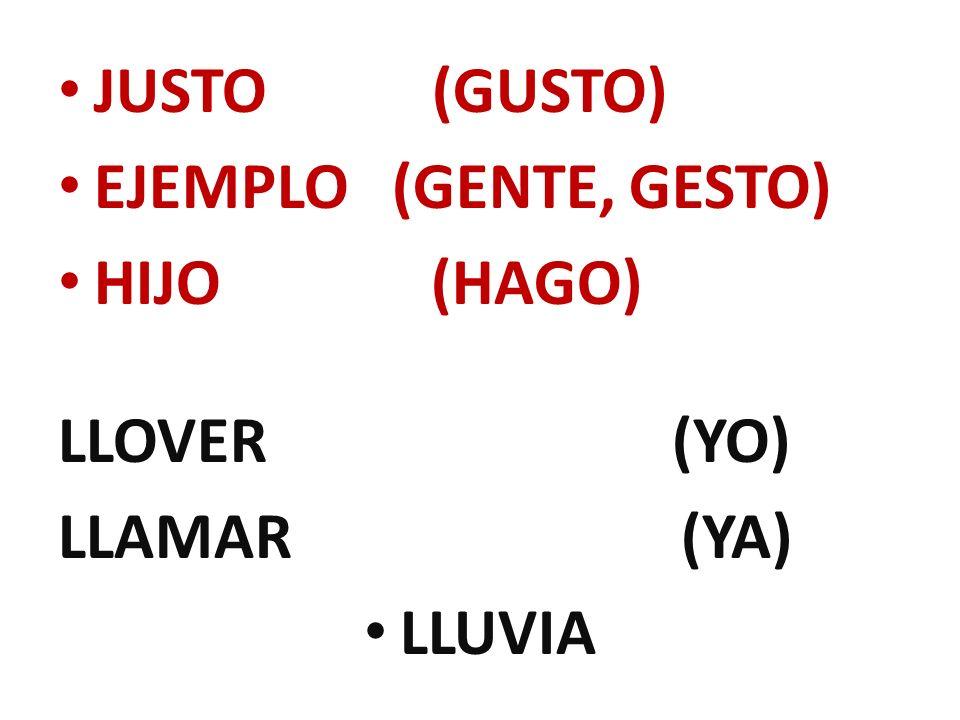JUSTO (GUSTO) EJEMPLO (GENTE, GESTO) HIJO (HAGO) LLOVER (YO) LLAMAR (YA) LLUVIA
